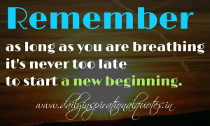 ... breathing it's never too late to start a new beginning. ~ Anonymous