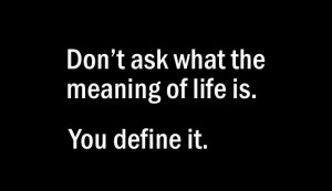 don't ask what the meaning of life is