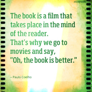 "... . That's why we go to movies and say, ""Oh, the book is better"