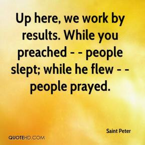 Saint Peter - Up here, we work by results. While you preached ...