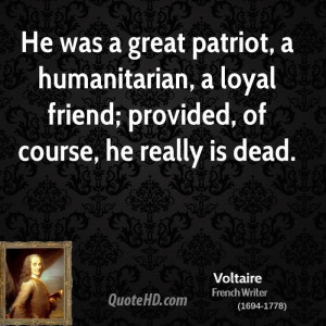 He was a great patriot, a humanitarian, a loyal friend; provided, of ...
