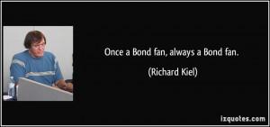 Once a Bond fan, always a Bond fan. - Richard Kiel