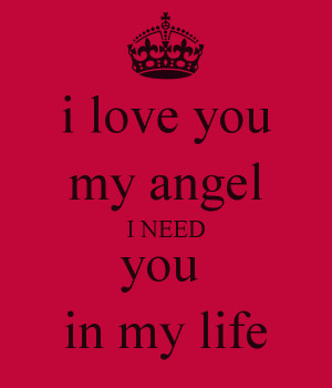 love you my angel I NEED you in my life