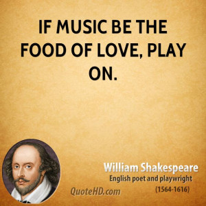 If music be the food of love, play on.