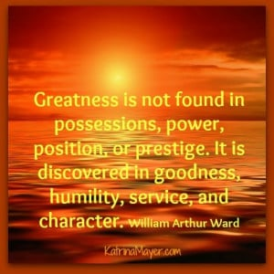 Greatness is not found in possessions, power, position, or prestige ...