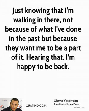 Just knowing that I'm walking in there, not because of what I've done ...