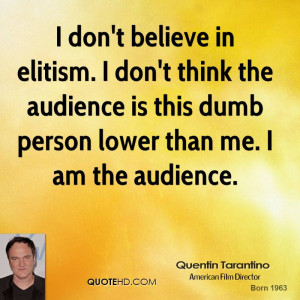 don't believe in elitism. I don't think the audience is this dumb ...
