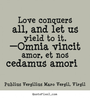 Love conquers all, and let us yield to it. —Omnia vincit amor, et ...