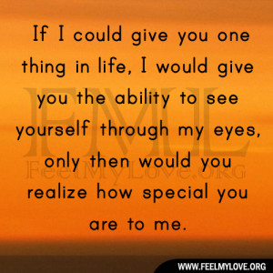 ... through my eyes, only then would you realize how special you are to me