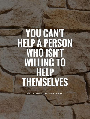 ... help a person who isn't willing to help themselves Picture Quote #1