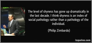 The level of shyness has gone up dramatically in the last decade. I ...