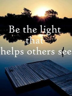 quotes #pic Be the Light that Help Others See. (Yes, we can help one ...