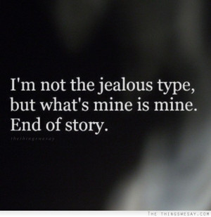 not the jealous type but what's mine is mine end of story