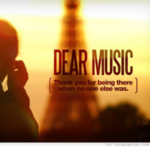 Dear music thank for being there when no one else was