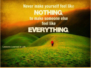 Never make yourself feel like nothing, to make someone else