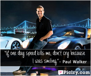 If one day speed kills me, don't cry because I was smiling ...