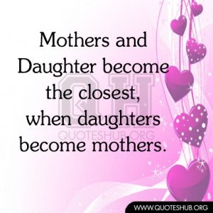 Mothers and Daughter become the closest, when daughters become mothers ...