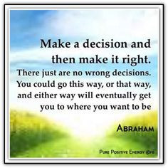 Make a decision and then make it right. There just are no wrong ...