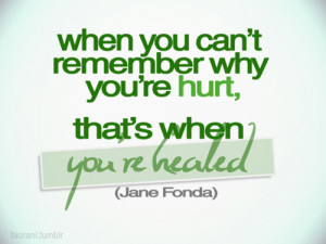 When you can't remember why you're hurt, that's when you're healed.