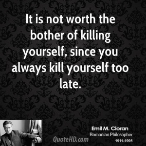 It is not worth the bother of killing yourself, since you always kill ...