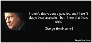 done a good job, and I haven't always been successful - but I know ...