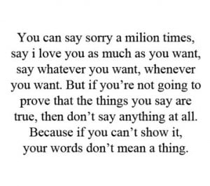 you can say sorry a million times say i love you as much as you want ...