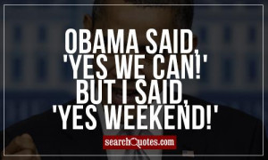 Obama said, 'Yes we can!' but I said, 'Yes weekend!'