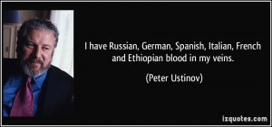 ... , Italian, French and Ethiopian blood in my veins. - Peter Ustinov