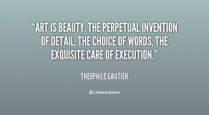 Art is beauty, the perpetual invention of detail, the choice of words ...