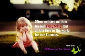 Often We Have No Time For Our Friends , But All The Time In The World ...