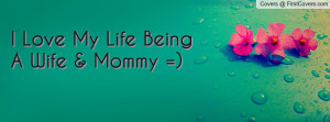 Love My Life Being A Wife & Mommy Profile Facebook Covers