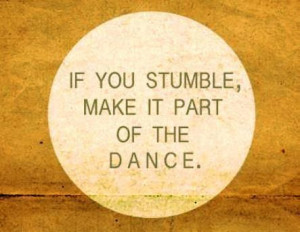 IF YOU STUMBLE MAKE IT PART OF THE DANCE..