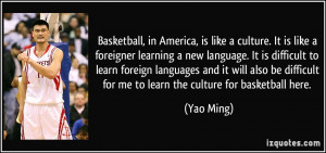 Basketball, in America, is like a culture. It is like a foreigner ...