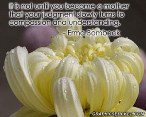 ... judgment slowly turns to compassion and understanding. ~Erma Bombeck