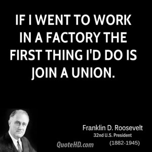 If I went to work in a factory the first thing I'd do is join a union.