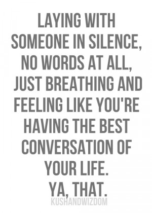 with someone in silence, no words at all, just breathing and feeling ...