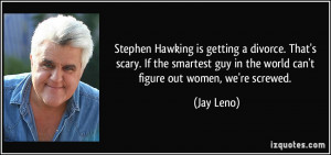 ... guy in the world can't figure out women, we're screwed. - Jay Leno