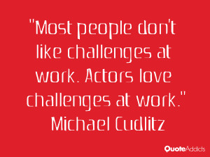 Most people don't like challenges at work. Actors love challenges at ...