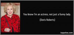 You know I'm an actress, not just a funny lady. - Doris Roberts
