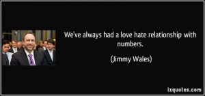 We've always had a love/hate relationship with numbers. - Jimmy Wales