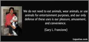 We do not need to eat animals, wear animals, or use animals for ...