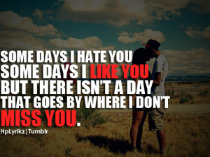 Some days I hate you some days I like you but there isn't a day that ...