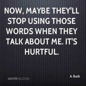 ... they'll stop using those words when they talk about me. It's hurtful