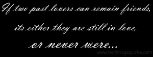 two past lovers can remain friends, its either they are still in love ...