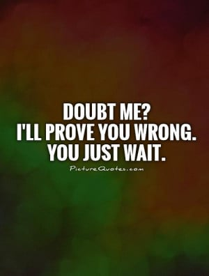 Doubt me?I'll prove you wrong. You just wait. Picture Quote #1