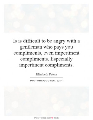 ... compliments. Especially impertinent compliments Picture Quote #1