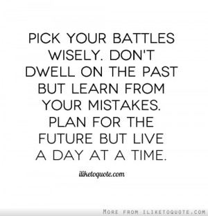 Pick your battles wisely. Don't dwell on the past but learn from your ...