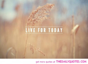 live-for-today-quote-good-quotes-happy-life-sayings-pictures-pic ...