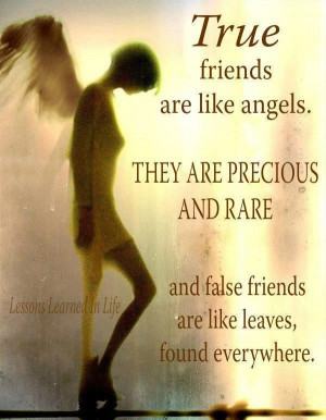 friends are like angels. they are precious and rare and false friends ...