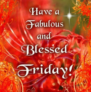Have a Fabulous and Blessed Friday !